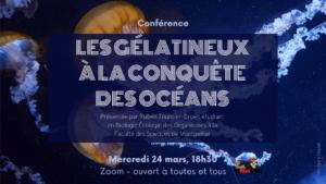 conférence Les Gélatineux à la conquête des océans présentée par Rubén Tournier-Broer, étudiant en Biologie Ecologie des Organismes à la Faculté des Sciences de Montpellier, mercredi 24 mars 18h30 Zoom ouvert à toutes et tous